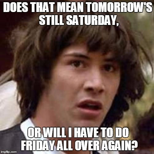 Conspiracy Keanu Meme | DOES THAT MEAN TOMORROW'S STILL SATURDAY, OR WILL I HAVE TO DO FRIDAY ALL OVER AGAIN? | image tagged in memes,conspiracy keanu | made w/ Imgflip meme maker