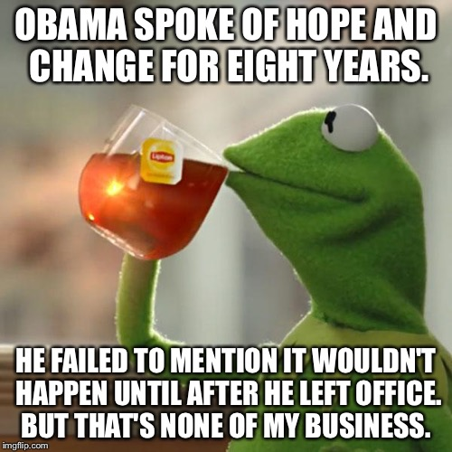 But Thats None Of My Business Meme | OBAMA SPOKE OF HOPE AND CHANGE FOR EIGHT YEARS. HE FAILED TO MENTION IT WOULDN'T HAPPEN UNTIL AFTER HE LEFT OFFICE. BUT THAT'S NONE OF MY BU | image tagged in memes,but thats none of my business,kermit the frog | made w/ Imgflip meme maker