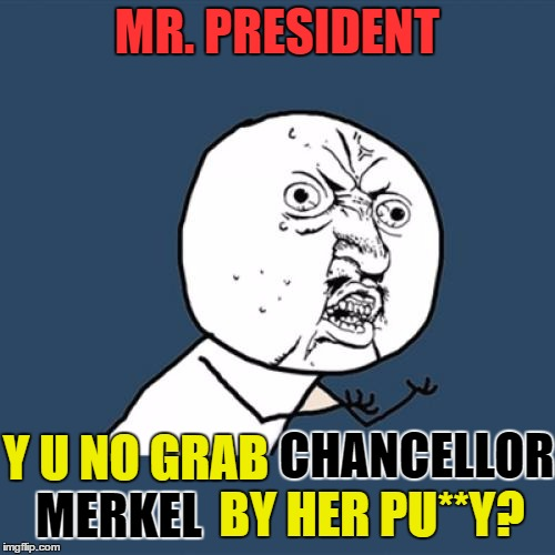 I bet he didn't have the balls to do that! But seriously: even we Germans don't know what's down there. | MR. PRESIDENT Y U NO GRAB CHANCELLOR MERKEL BY HER PU**Y? | image tagged in memes,y u no,funny,donald trump,angela merkel,grab them by the pussy | made w/ Imgflip meme maker