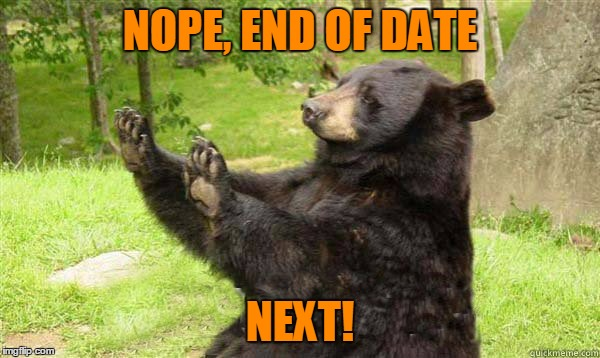 No Bear Blank | NOPE, END OF DATE NEXT! | image tagged in no bear blank | made w/ Imgflip meme maker