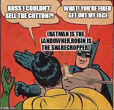 Batman Slapping Robin Meme | BOSS I COULDN'T SELL THE COTTON?! WHAT! YOU'RE FIRED GET OUT MY FACE (BATMAN IS THE LANDOWNER,ROBIN IS THE SHARECROPPER) | image tagged in memes,batman slapping robin | made w/ Imgflip meme maker