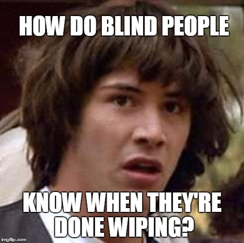 Actual answer: By touch (followed by thorough hand-washing) | HOW DO BLIND PEOPLE KNOW WHEN THEY'RE DONE WIPING? | image tagged in memes,conspiracy keanu,blind,toilet paper | made w/ Imgflip meme maker