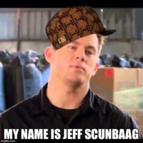 My Name is Jeff | MY NAME IS JEFF SCUNBAAG | image tagged in my name is jeff,scumbag | made w/ Imgflip meme maker