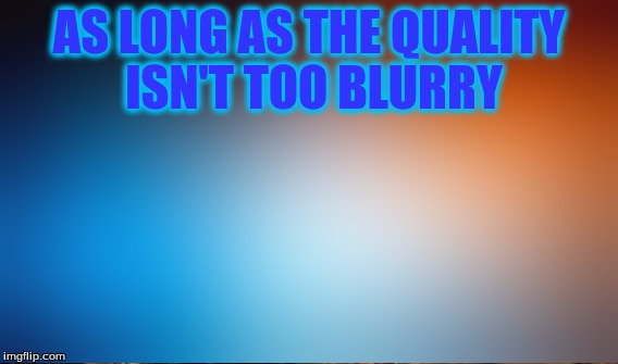 AS LONG AS THE QUALITY ISN'T TOO BLURRY | made w/ Imgflip meme maker