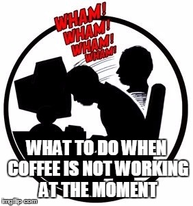 coffee not working |  WHAT TO DO WHEN COFFEE IS NOT WORKING AT THE MOMENT | image tagged in coffee,not working,smash,computer | made w/ Imgflip meme maker