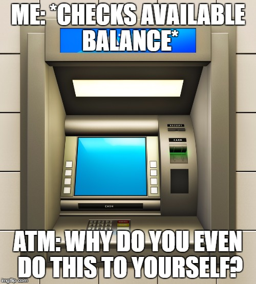 ME: *CHECKS AVAILABLE BALANCE* ATM: WHY DO YOU EVEN DO THIS TO YOURSELF? | image tagged in money,poor | made w/ Imgflip meme maker