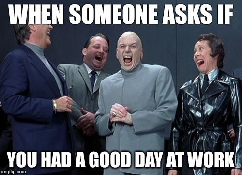 Laughing Villains Meme | WHEN SOMEONE ASKS IF YOU HAD A GOOD DAY AT WORK | image tagged in memes,laughing villains | made w/ Imgflip meme maker