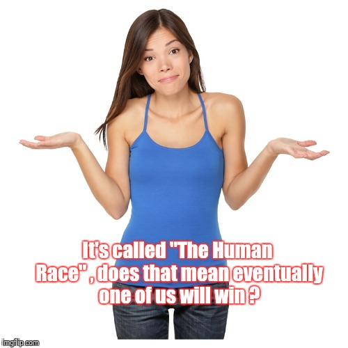 "I don't know | It's called ""The Human Race"" , does that mean eventually one of us will win ? 