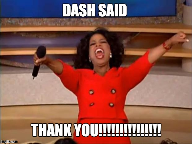 Oprah You Get A Meme | DASH SAID THANK YOU!!!!!!!!!!!!!!! | image tagged in memes,oprah you get a | made w/ Imgflip meme maker