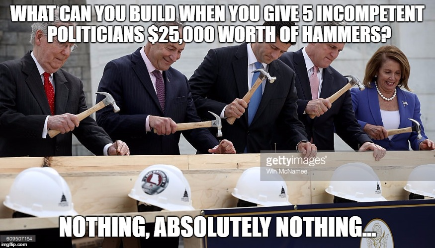 WHAT CAN YOU BUILD WHEN YOU GIVE 5 INCOMPETENT POLITICIANS $25,000 WORTH OF HAMMERS? NOTHING, ABSOLUTELY NOTHING... | image tagged in politics | made w/ Imgflip meme maker