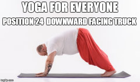 YOGA FOR EVERYONE POSITION 24  DOWNWARD FACING TRUCK | made w/ Imgflip meme maker