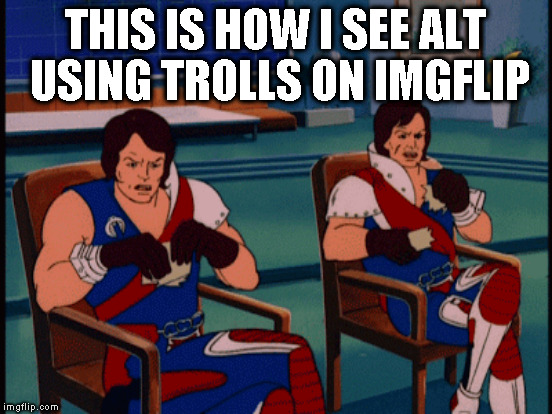 THIS IS HOW I SEE ALT USING TROLLS ON IMGFLIP | made w/ Imgflip meme maker