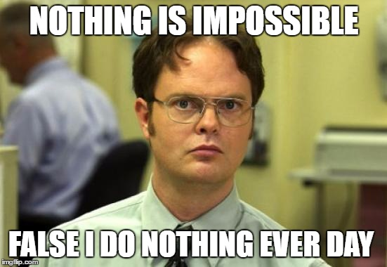Dwight Schrute Meme | NOTHING IS IMPOSSIBLE FALSE I DO NOTHING EVER DAY | image tagged in memes,dwight schrute | made w/ Imgflip meme maker