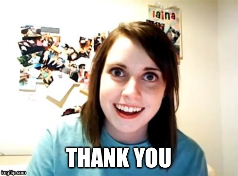 Overly Attached Girlfriend | THANK YOU | image tagged in overly attached girlfriend | made w/ Imgflip meme maker