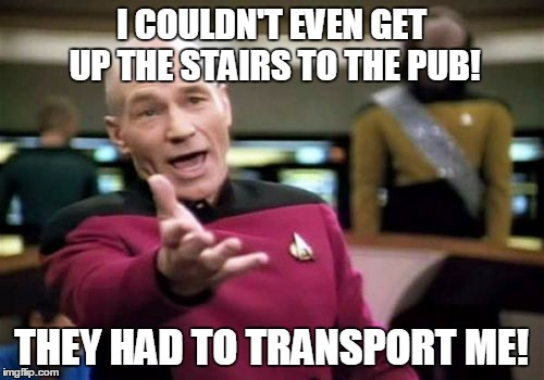 Picard Wtf Meme | I COULDN'T EVEN GET UP THE STAIRS TO THE PUB! THEY HAD TO TRANSPORT ME! | image tagged in memes,picard wtf | made w/ Imgflip meme maker