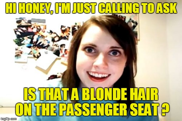 HI HONEY, I'M JUST CALLING TO ASK IS THAT A BLONDE HAIR ON THE PASSENGER SEAT ? | made w/ Imgflip meme maker