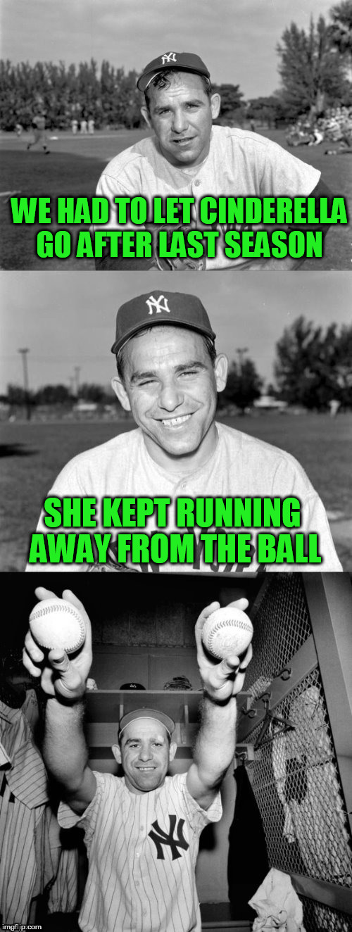 BASEBALL OPENING DAY APRIL 3rd!!! I know a few of yours, but put your team in the comments! | WE HAD TO LET CINDERELLA GO AFTER LAST SEASON SHE KEPT RUNNING AWAY FROM THE BALL | image tagged in yogi berra puns,detroit tigers | made w/ Imgflip meme maker