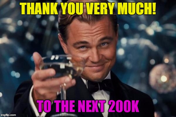 Leonardo Dicaprio Cheers Meme | THANK YOU VERY MUCH! TO THE NEXT 200K | image tagged in memes,leonardo dicaprio cheers | made w/ Imgflip meme maker