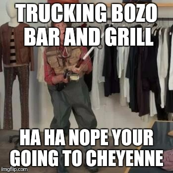 State Farm Fisherman  | TRUCKING BOZO BAR AND GRILL HA HA NOPE YOUR GOING TO CHEYENNE | image tagged in state farm fisherman | made w/ Imgflip meme maker