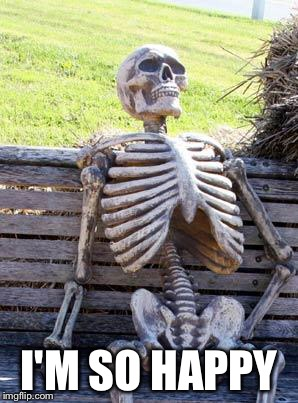 Waiting Skeleton Meme | I'M SO HAPPY | image tagged in memes,waiting skeleton | made w/ Imgflip meme maker