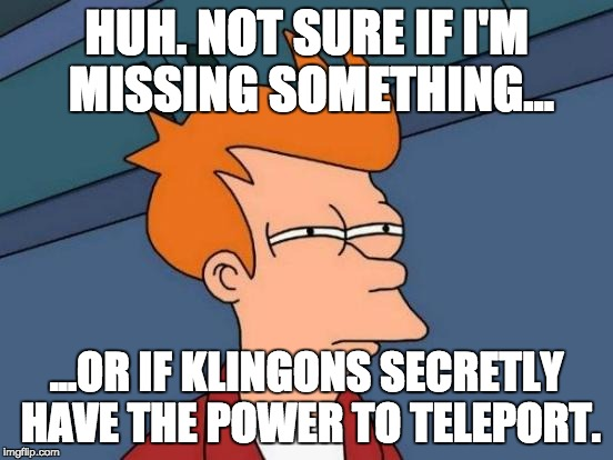 Futurama Fry Meme | HUH. NOT SURE IF I'M MISSING SOMETHING... ...OR IF KLINGONS SECRETLY HAVE THE POWER TO TELEPORT. | image tagged in memes,futurama fry | made w/ Imgflip meme maker