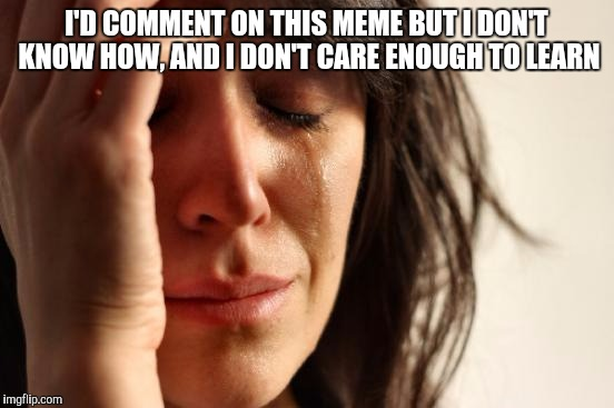 First World Problems Meme | I'D COMMENT ON THIS MEME BUT I DON'T KNOW HOW, AND I DON'T CARE ENOUGH TO LEARN | image tagged in memes,first world problems | made w/ Imgflip meme maker