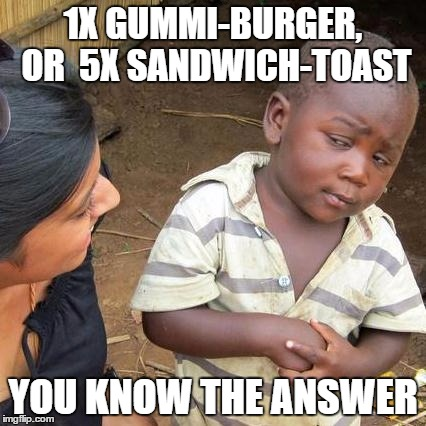 Third World Skeptical Kid Meme | 1X GUMMI-BURGER, OR  5X SANDWICH-TOAST YOU KNOW THE ANSWER | image tagged in memes,third world skeptical kid | made w/ Imgflip meme maker