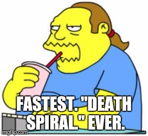"FASTEST. ""DEATH SPIRAL."" EVER. 