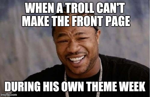 Yo Dawg Heard You | WHEN A TROLL CAN'T MAKE THE FRONT PAGE DURING HIS OWN THEME WEEK | image tagged in memes,yo dawg heard you | made w/ Imgflip meme maker
