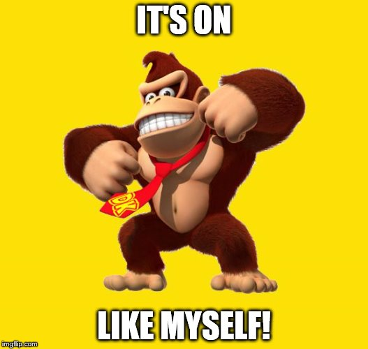 Donkey Kong | IT'S ON LIKE MYSELF! | image tagged in donkey kong | made w/ Imgflip meme maker