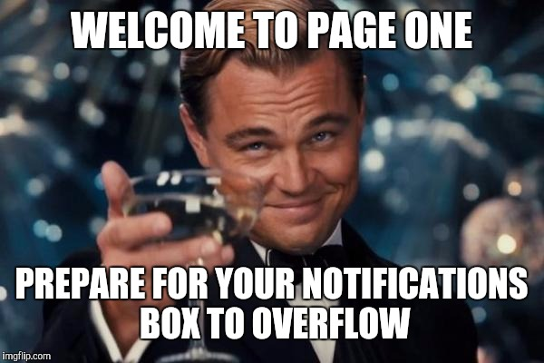 Leonardo Dicaprio Cheers Meme | WELCOME TO PAGE ONE PREPARE FOR YOUR NOTIFICATIONS BOX TO OVERFLOW | image tagged in memes,leonardo dicaprio cheers | made w/ Imgflip meme maker