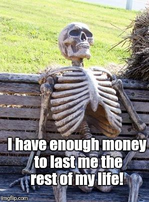 Waiting Skeleton Meme | I have enough money to last me the rest of my life! | image tagged in memes,waiting skeleton | made w/ Imgflip meme maker