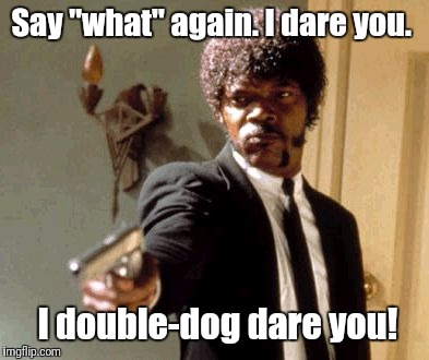 "Say That Again I Dare You Meme | Say ""what"" again. I dare you. I double-dog dare you! 