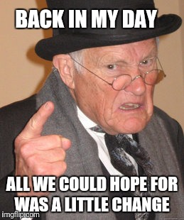 Back In My Day Meme | BACK IN MY DAY ALL WE COULD HOPE FOR WAS A LITTLE CHANGE | image tagged in memes,back in my day | made w/ Imgflip meme maker