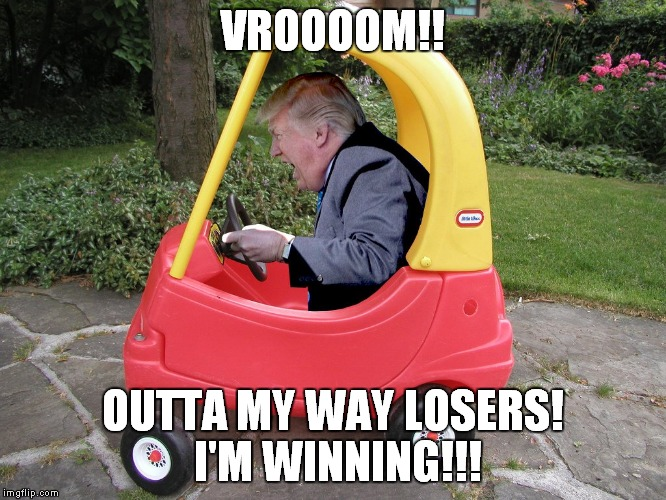 Trump winning | VROOOOM!! OUTTA MY WAY LOSERS! I'M WINNING!!! | image tagged in donald trump is an idiot,trump is an asshole | made w/ Imgflip meme maker