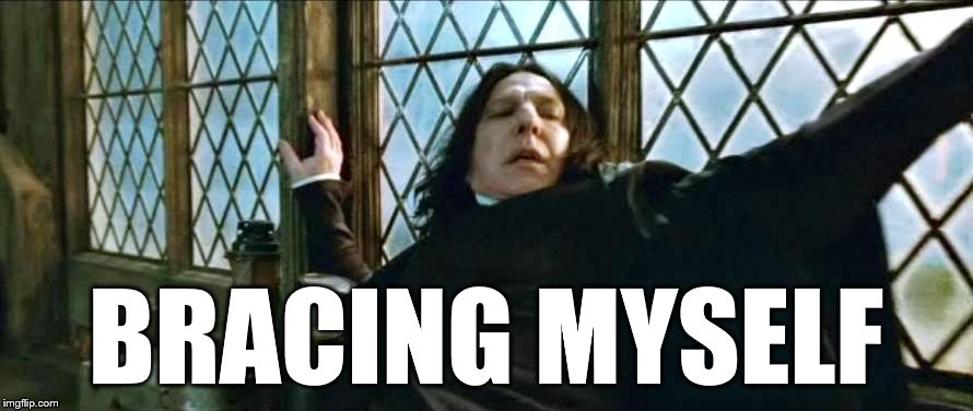 BRACING MYSELF | image tagged in snape brace | made w/ Imgflip meme maker