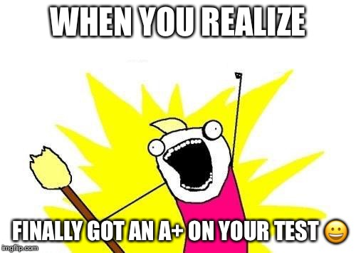 X All The Y | WHEN YOU REALIZE FINALLY GOT AN A+ ON YOUR TEST  | image tagged in memes,x all the y | made w/ Imgflip meme maker