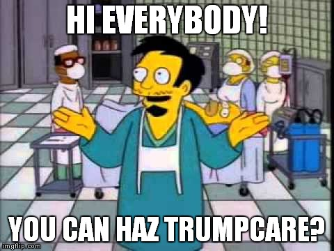 You can haz Trumpcare? | HI EVERYBODY! YOU CAN HAZ TRUMPCARE? | image tagged in donald trump is an idiot,trump is an asshole,catastrophic trumpcare,trumpcare | made w/ Imgflip meme maker