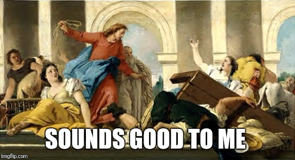 SOUNDS GOOD TO ME | image tagged in jesus money changers | made w/ Imgflip meme maker