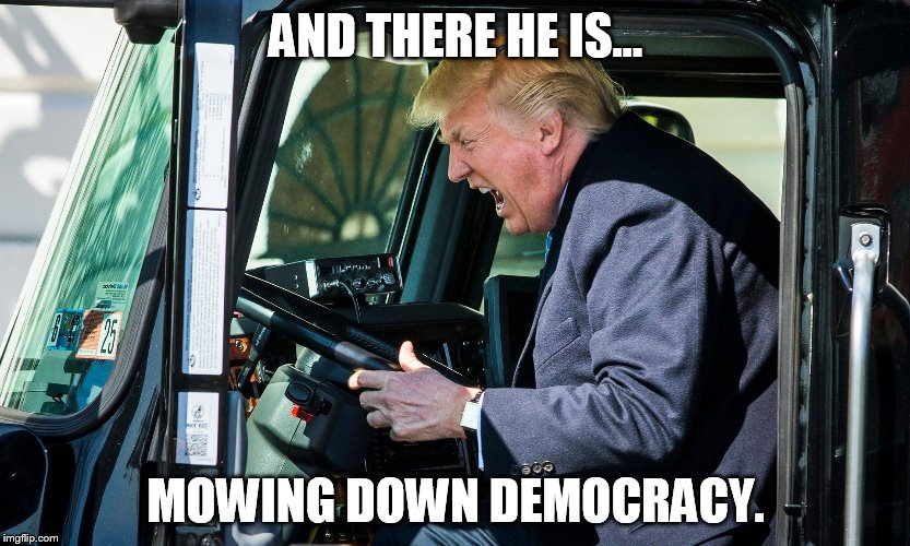Mowing Down Democracy | AND THERE HE IS... MOWING DOWN DEMOCRACY. | image tagged in trump,truck,driving,democracy,mowing,america | made w/ Imgflip meme maker