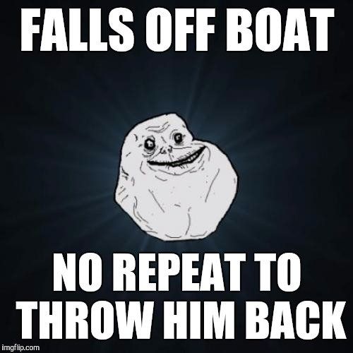 FALLS OFF BOAT NO REPEAT TO THROW HIM BACK | image tagged in memes | made w/ Imgflip meme maker
