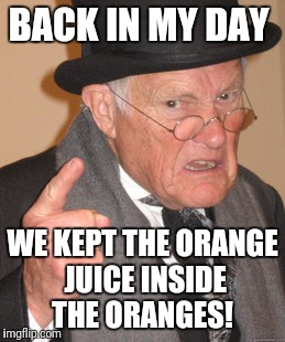 Back In My Day Meme | BACK IN MY DAY WE KEPT THE ORANGE JUICE INSIDE THE ORANGES! | image tagged in memes,back in my day | made w/ Imgflip meme maker