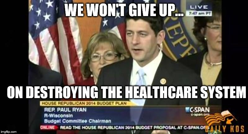 We Won't Give Up! | WE WON'T GIVE UP... ON DESTROYING THE HEALTHCARE SYSTEM | image tagged in won't give up,paul ryan | made w/ Imgflip meme maker