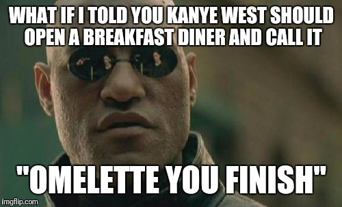 "Matrix Morpheus Meme | WHAT IF I TOLD YOU KANYE WEST SHOULD OPEN A BREAKFAST DINER AND CALL IT ""OMELETTE YOU FINISH"" 