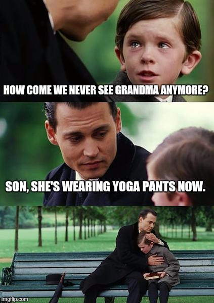Finding Neverland Meme | HOW COME WE NEVER SEE GRANDMA ANYMORE? SON, SHE'S WEARING YOGA PANTS NOW. | image tagged in memes,finding neverland | made w/ Imgflip meme maker