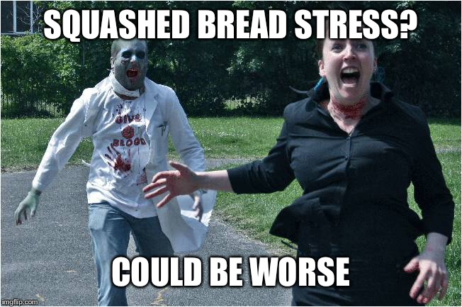 SQUASHED BREAD STRESS? COULD BE WORSE | made w/ Imgflip meme maker