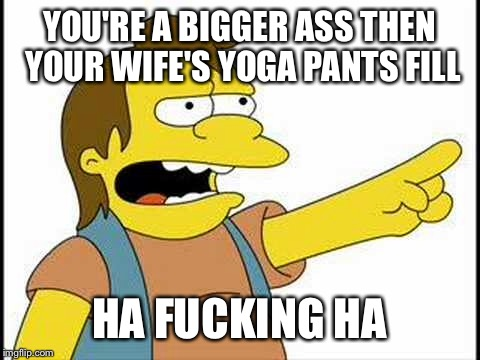 YOU'RE A BIGGER ASS THEN YOUR WIFE'S YOGA PANTS FILL HA F**KING HA | made w/ Imgflip meme maker