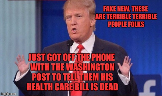 FAKE NEW, THESE ARE TERRIBLE TERRIBLE PEOPLE FOLKS JUST GOT OFF THE PHONE WITH THE WASHINGTON POST TO TELL THEM HIS HEALTH CARE BILL IS DEAD | made w/ Imgflip meme maker