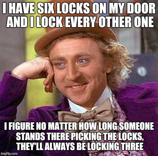 Creepy Condescending Wonka Meme | I HAVE SIX LOCKS ON MY DOOR AND I LOCK EVERY OTHER ONE I FIGURE NO MATTER HOW LONG SOMEONE STANDS THERE PICKING THE LOCKS, THEY'LL ALWAYS BE | image tagged in memes,creepy condescending wonka | made w/ Imgflip meme maker