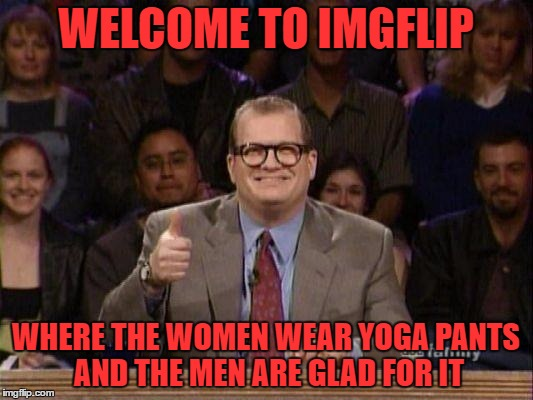 all yoga pants, all the time | WELCOME TO IMGFLIP WHERE THE WOMEN WEAR YOGA PANTS AND THE MEN ARE GLAD FOR IT | image tagged in drew carey,yoga pants week | made w/ Imgflip meme maker